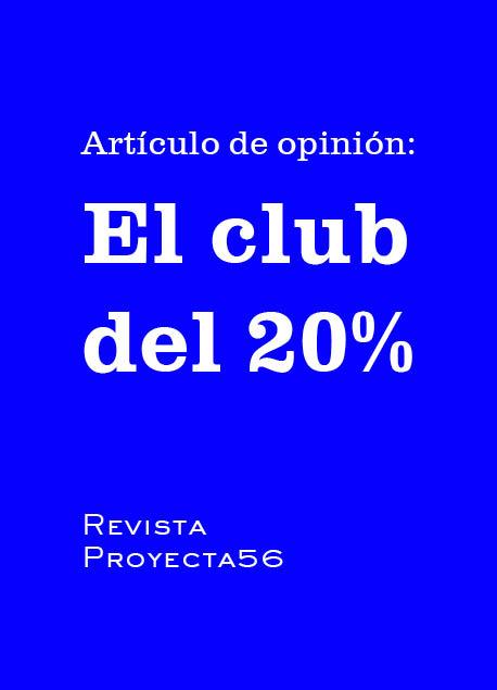 """""""EL CLUB DEL 20%"""" ARTÍCULO DE OPINIÓN PARA LA REVISTA PROYECTA56"""